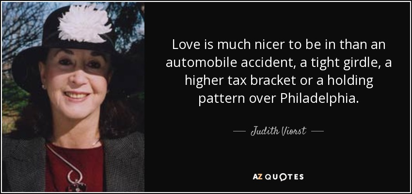 Love is much nicer to be in than an automobile accident, a tight girdle, a higher tax bracket or a holding pattern over Philadelphia. - Judith Viorst