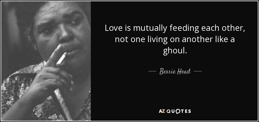 Love is mutually feeding each other, not one living on another like a ghoul. - Bessie Head