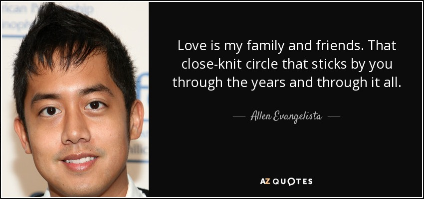 Love is my family and friends. That close-knit circle that sticks by you through the years and through it all. - Allen Evangelista