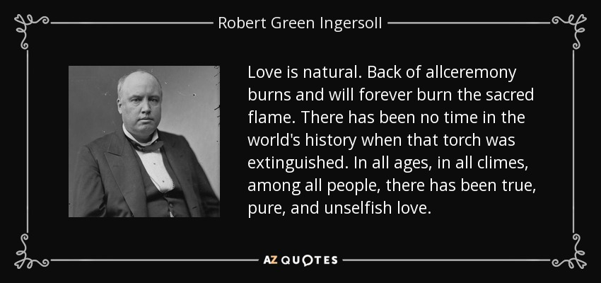 Love is natural. Back of allceremony burns and will forever burn the sacred flame. There has been no time in the world's history when that torch was extinguished. In all ages, in all climes, among all people, there has been true, pure, and unselfish love. - Robert Green Ingersoll