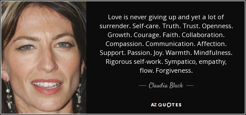 Love is never giving up and yet a lot of surrender. Self-care. Truth. Trust. Openness. Growth. Courage. Faith. Collaboration. Compassion. Communication. Affection. Support. Passion. Joy. Warmth. Mindfulness. Rigorous self-work. Sympatico, empathy, flow. Forgiveness. - Claudia Black