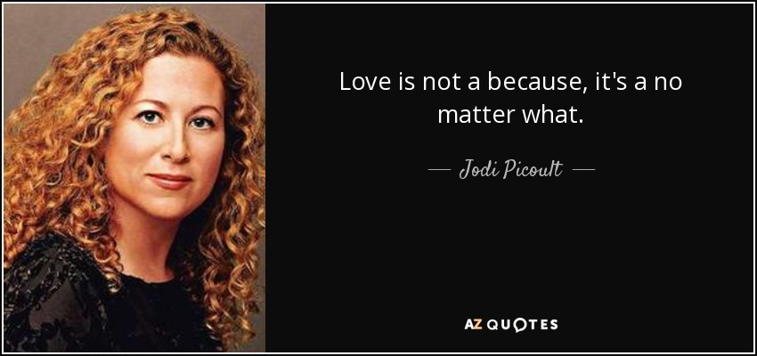 Love is not a because, it's a no matter what. - Jodi Picoult