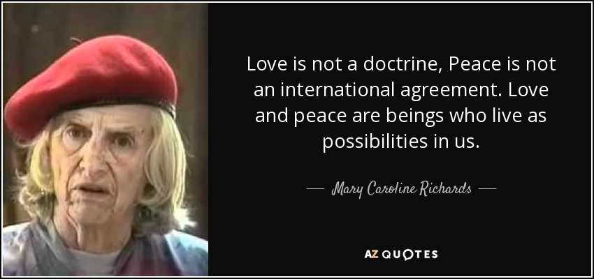 Love is not a doctrine, Peace is not an international agreement. Love and peace are beings who live as possibilities in us. - Mary Caroline Richards