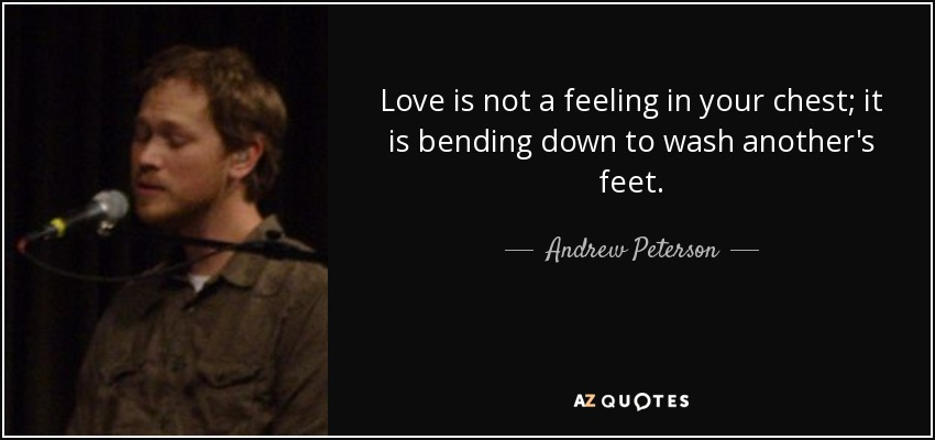 Love is not a feeling in your chest; it is bending down to wash another's feet. - Andrew Peterson