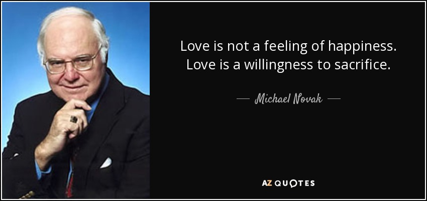 Love is not a feeling of happiness. Love is a willingness to sacrifice. - Michael Novak