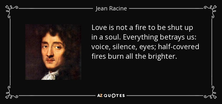 Love is not a fire to be shut up in a soul. Everything betrays us: voice, silence, eyes; half-covered fires burn all the brighter. - Jean Racine