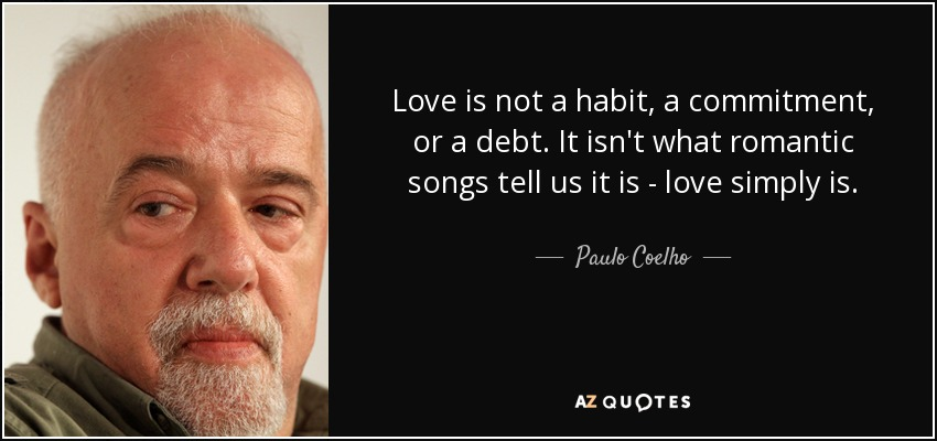 Love is not a habit, a commitment, or a debt. It isn't what romantic songs tell us it is - love simply is. - Paulo Coelho