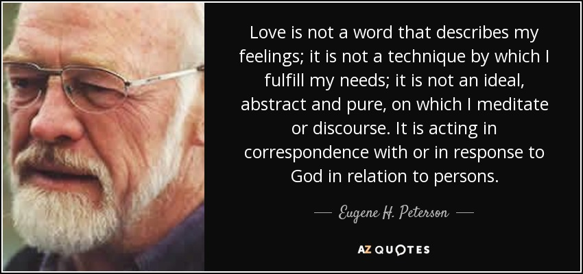 Love is not a word that describes my feelings; it is not a technique by which I fulfill my needs; it is not an ideal, abstract and pure, on which I meditate or discourse. It is acting in correspondence with or in response to God in relation to persons. - Eugene H. Peterson