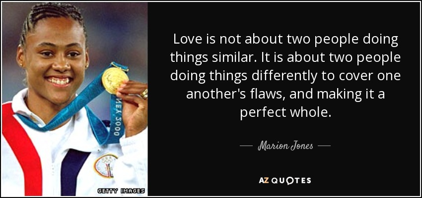 Love is not about two people doing things similar. It is about two people doing things differently to cover one another's flaws, and making it a perfect whole. - Marion Jones