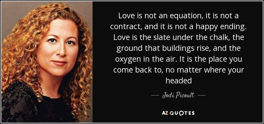 Love is not an equation, it is not a contract, and it is not a happy ending. Love is the slate under the chalk, the ground that buildings rise, and the oxygen in the air. It is the place you come back to, no matter where your headed - Jodi Picoult