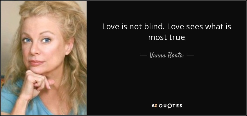 Love is not blind. Love sees what is most true - Vanna Bonta