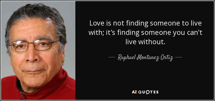 Love is not finding someone to live with; it's finding someone you can't live without. - Raphael Montanez Ortiz
