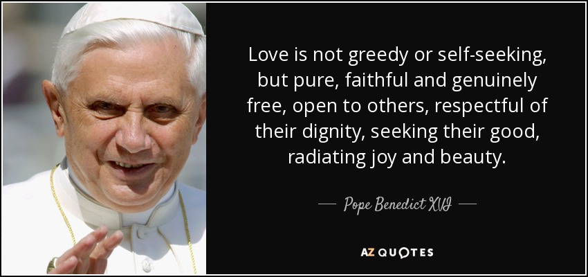 Love is not greedy or self-seeking, but pure, faithful and genuinely free, open to others, respectful of their dignity, seeking their good, radiating joy and beauty. - Pope Benedict XVI