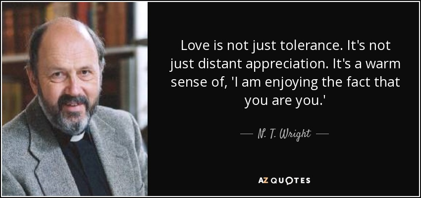 Love is not just tolerance. It's not just distant appreciation. It's a warm sense of, 'I am enjoying the fact that you are you.' - N. T. Wright