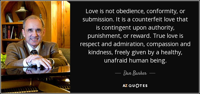 Love is not obedience, conformity, or submission. It is a counterfeit love that is contingent upon authority, punishment, or reward. True love is respect and admiration, compassion and kindness, freely given by a healthy, unafraid human being. - Dan Barker