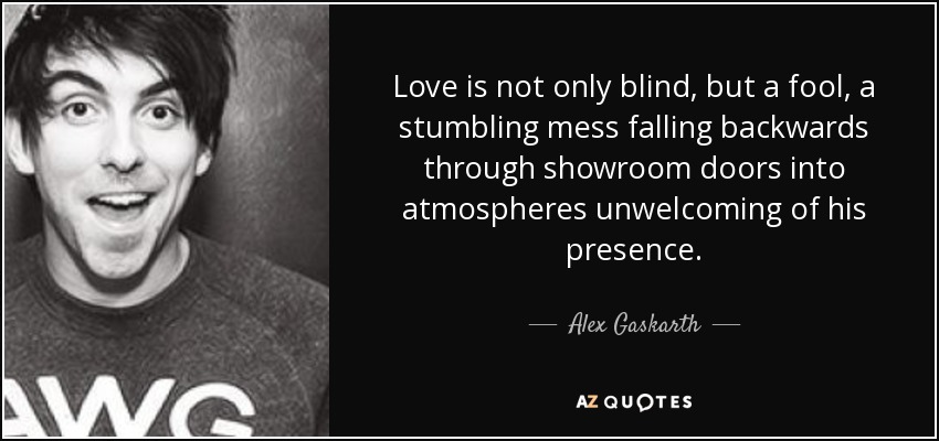 Alex Gaskarth Quote Love Is Not Only Blind But A Fool A Stumbling