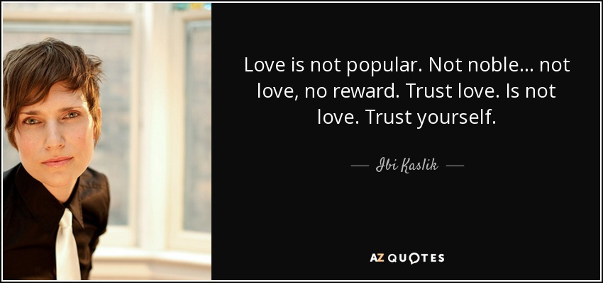 Love is not popular. Not noble. . . not love, no reward. Trust love. Is not love. Trust yourself. - Ibi Kaslik