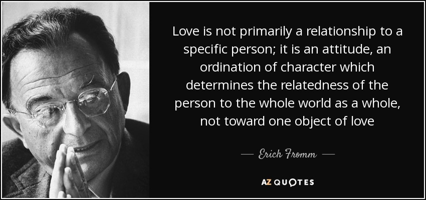 Love is not primarily a relationship to a specific person; it is an attitude, an ordination of character which determines the relatedness of the person to the whole world as a whole, not toward one object of love - Erich Fromm