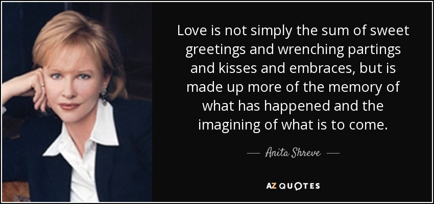 Love is not simply the sum of sweet greetings and wrenching partings and kisses and embraces, but is made up more of the memory of what has happened and the imagining of what is to come. - Anita Shreve