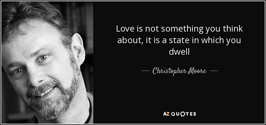 Love is not something you think about, it is a state in which you dwell - Christopher Moore