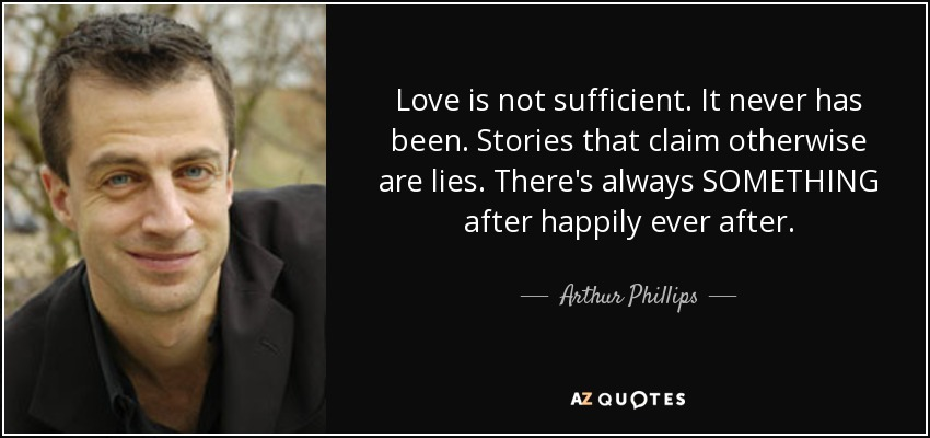Love is not sufficient. It never has been. Stories that claim otherwise are lies. There's always SOMETHING after happily ever after. - Arthur Phillips