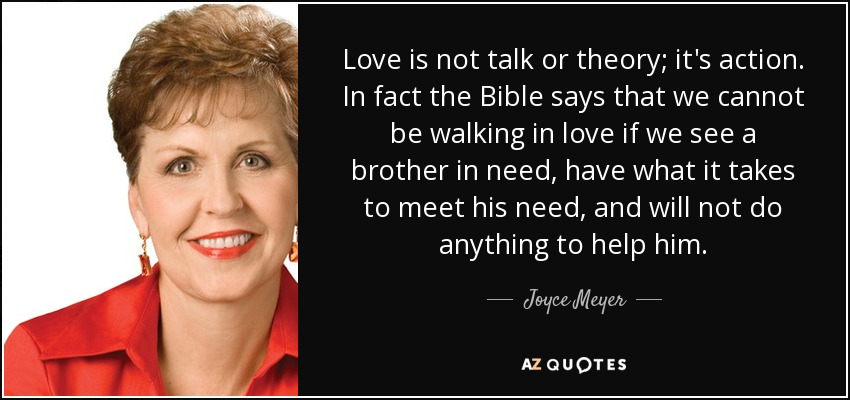 Love is not talk or theory; it's action. In fact the Bible says that we cannot be walking in love if we see a brother in need, have what it takes to meet his need, and will not do anything to help him. - Joyce Meyer