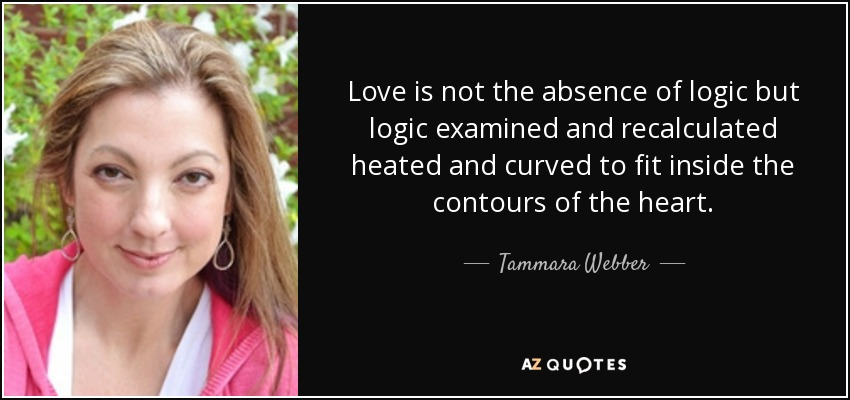 Love is not the absence of logic but logic examined and recalculated heated and curved to fit inside the contours of the heart - Tammara Webber