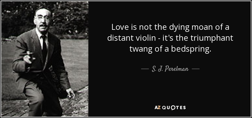 Love is not the dying moan of a distant violin - it's the triumphant twang of a bedspring. - S. J. Perelman