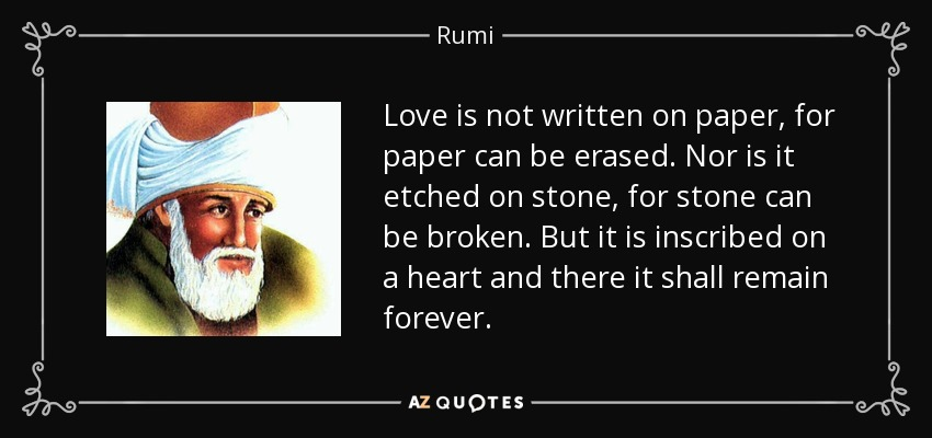 Love is not written on paper, for paper can be erased. Nor is it etched on stone, for stone can be broken. But it is inscribed on a heart and there it shall remain forever. - Rumi