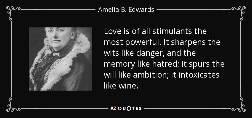 Love is of all stimulants the most powerful. It sharpens the wits like danger, and the memory like hatred; it spurs the will like ambition; it intoxicates like wine. - Amelia B. Edwards