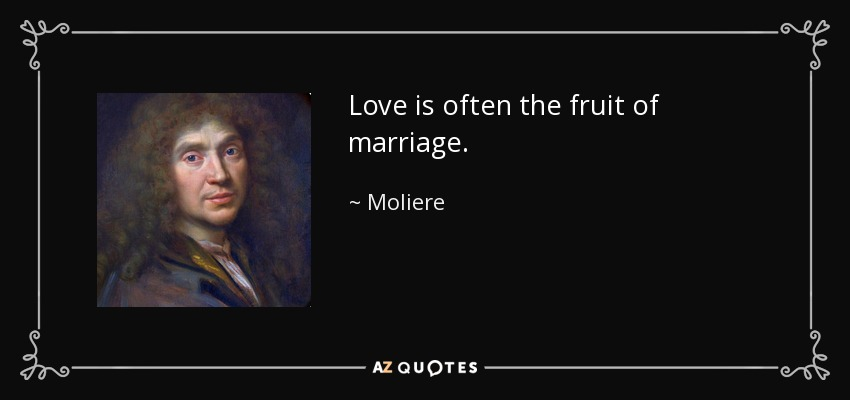 Love is often the fruit of marriage. - Moliere