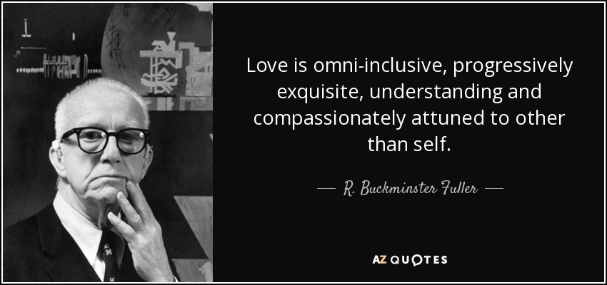 Love is omni-inclusive, progressively exquisite, understanding and compassionately attuned to other than self. - R. Buckminster Fuller