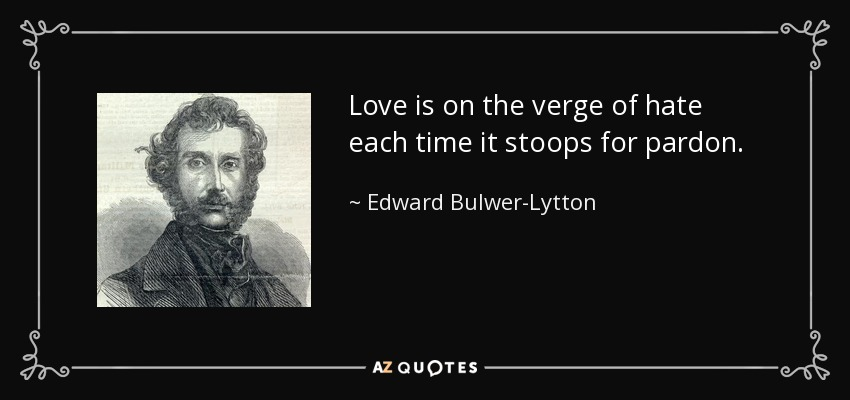Love is on the verge of hate each time it stoops for pardon. - Edward Bulwer-Lytton, 1st Baron Lytton