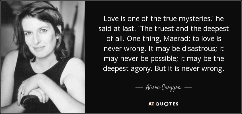 Love is one of the true mysteries,' he said at last. 'The truest and the deepest of all. One thing, Maerad: to love is never wrong. It may be disastrous; it may never be possible; it may be the deepest agony. But it is never wrong. - Alison Croggon