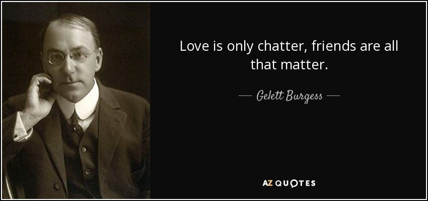 Love is only chatter, friends are all that matter. - Gelett Burgess