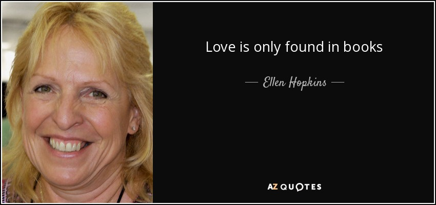 Love is only found in books - Ellen Hopkins