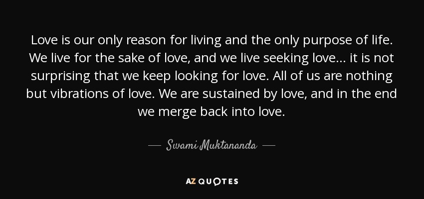 Swami muktananda quote love is our only reason for living and the love is our only reason for living and the only purpose of life we live altavistaventures Image collections