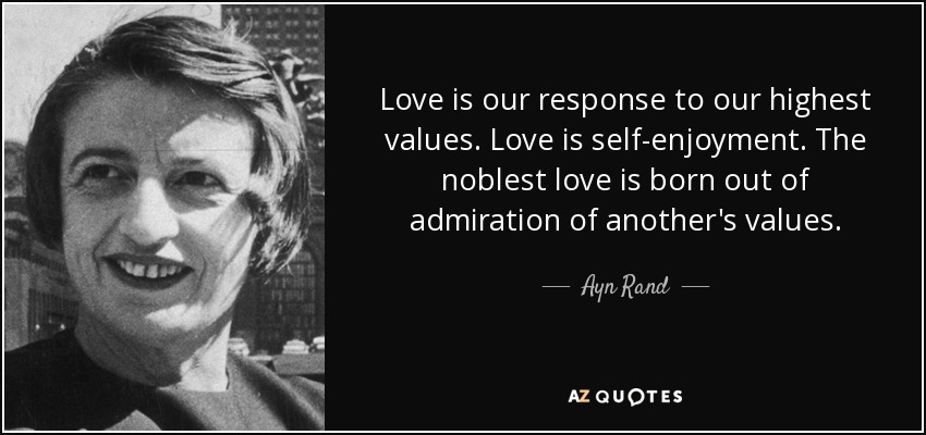 Love is our response to our highest values. Love is self-enjoyment. The noblest love is born out of admiration of another's values. - Ayn Rand