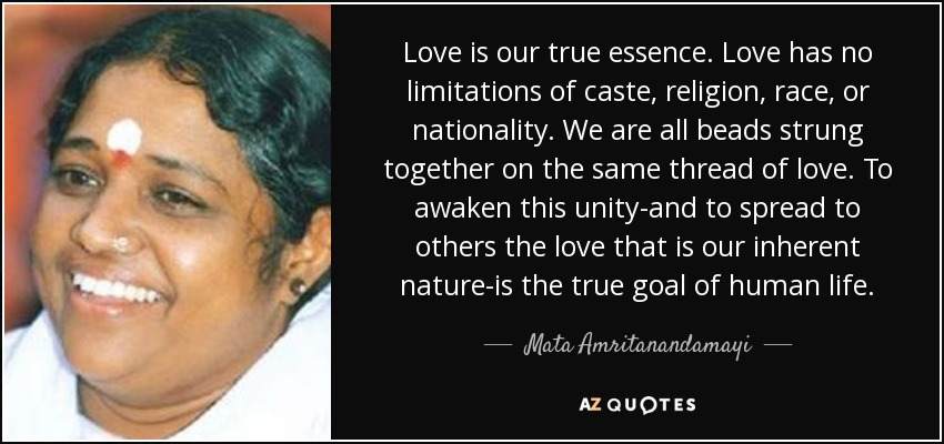 Love is our true essence. Love has no limitations of caste, religion, race, or nationality. We are all beads strung together on the same thread of love. To awaken this unity-and to spread to others the love that is our inherent nature-is the true goal of human life. - Mata Amritanandamayi