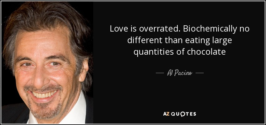 Love is overrated. Biochemically no different than eating large quantities of chocolate - Al Pacino