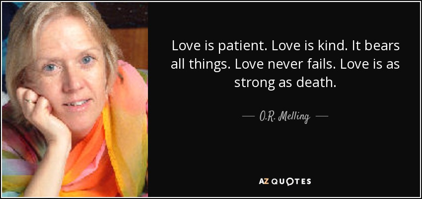Love is patient. Love is kind. It bears all things. Love never fails. Love is as strong as death. - O.R. Melling