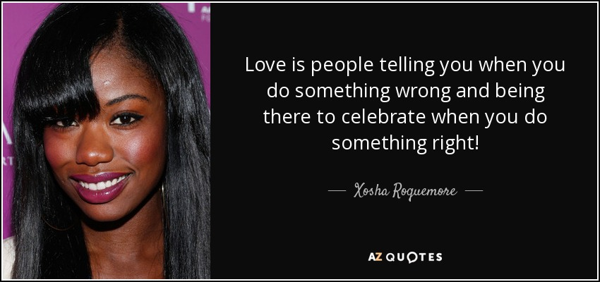 Love is people telling you when you do something wrong and being there to celebrate when you do something right! - Xosha Roquemore
