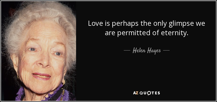 Love is perhaps the only glimpse we are permitted of eternity. - Helen Hayes