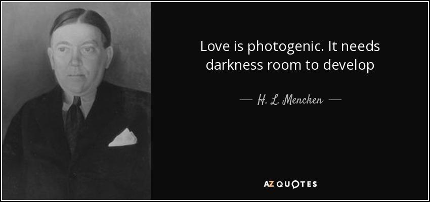 Love is photogenic. It needs darkness room to develop - H. L. Mencken