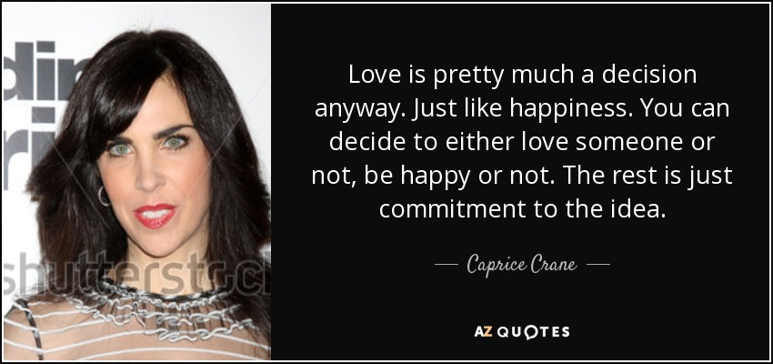 Love is pretty much a decision anyway. Just like happiness. You can decide to either love someone or not, be happy or not. The rest is just commitment to the idea. - Caprice Crane