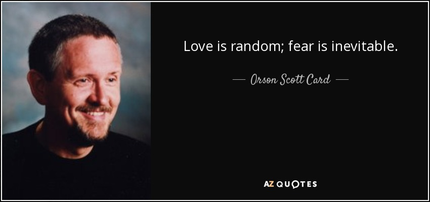 Love is random; fear is inevitable. - Orson Scott Card