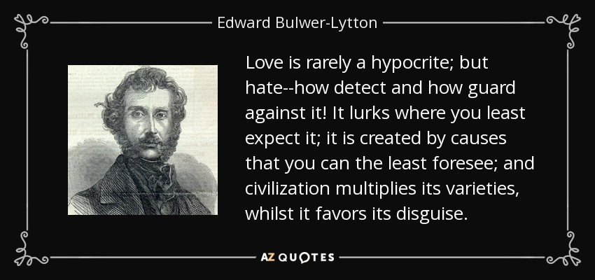 Love is rarely a hypocrite; but hate--how detect and how guard against it! It lurks where you least expect it; it is created by causes that you can the least foresee; and civilization multiplies its varieties, whilst it favors its disguise. - Edward Bulwer-Lytton, 1st Baron Lytton