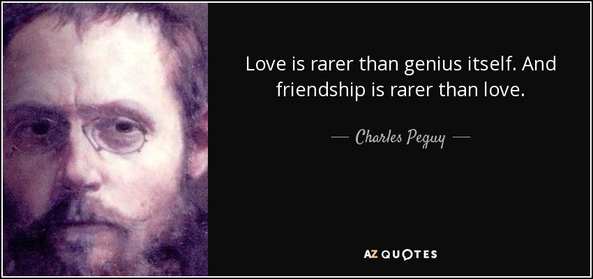 Love is rarer than genius itself. And friendship is rarer than love. - Charles Peguy