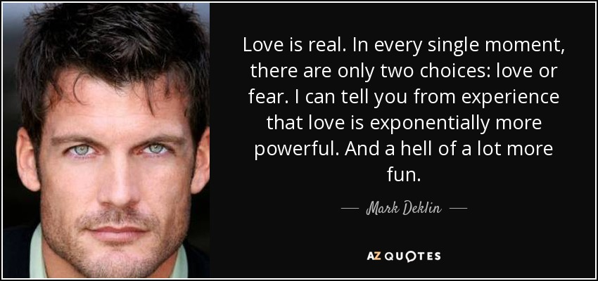 Love is real. In every single moment, there are only two choices: love or fear. I can tell you from experience that love is exponentially more powerful. And a hell of a lot more fun. - Mark Deklin