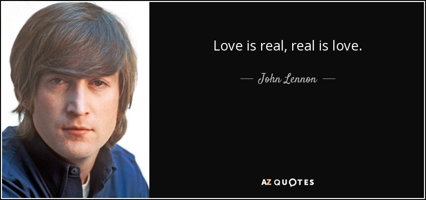 Love is real, real is love. - John Lennon
